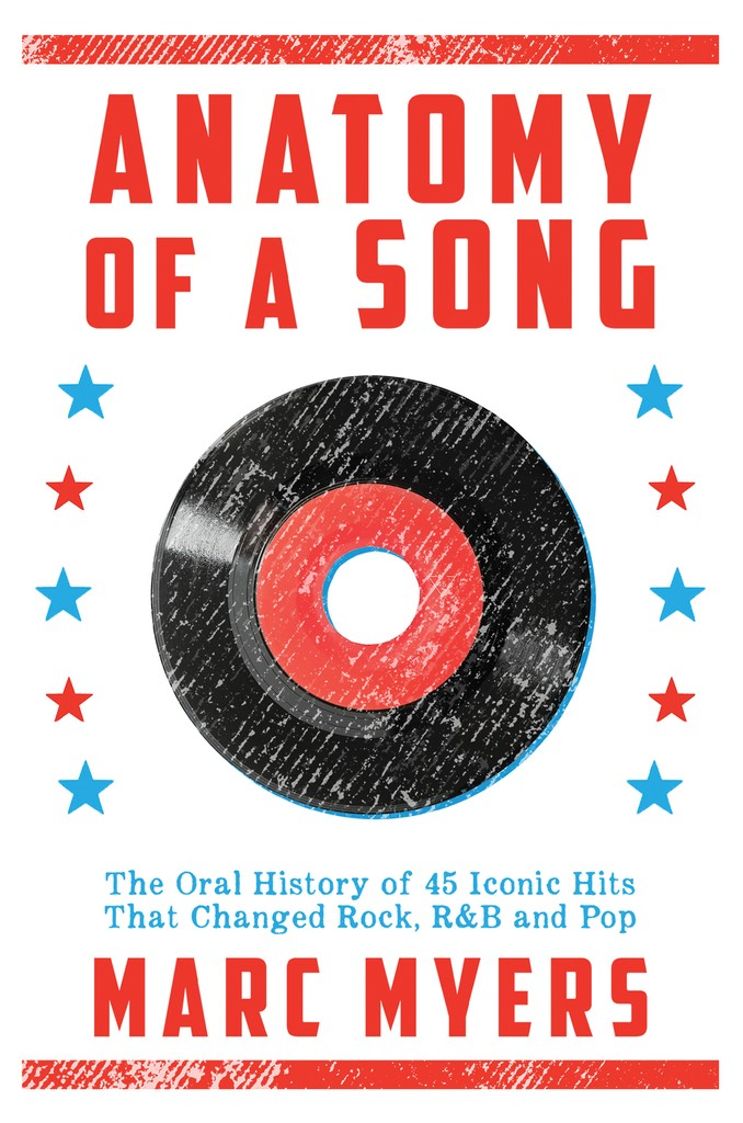 'Anatomy of a Song, The Oral History of 45 Iconic Hits That Changed Rock, R&B and Pop' by Marc Myers