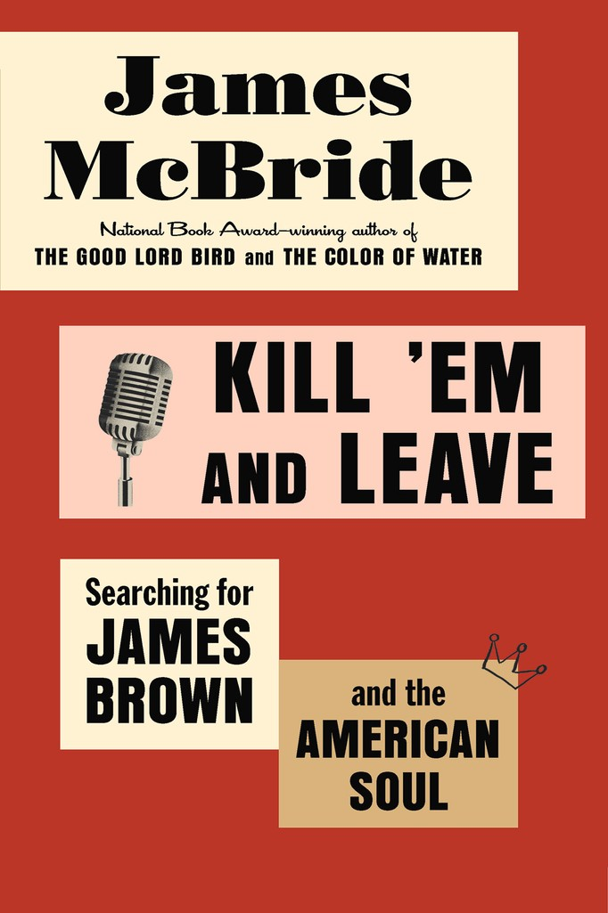 'Kill 'Em and Leave: Searching for James Brown and the American Soul' by James McBride