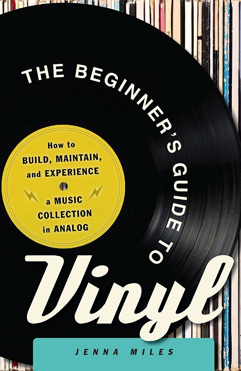 'The Beginner's Guide to Vinyl: How to Build, Maintain, and Experience a Music Collection in Analog' by Jenna Miles