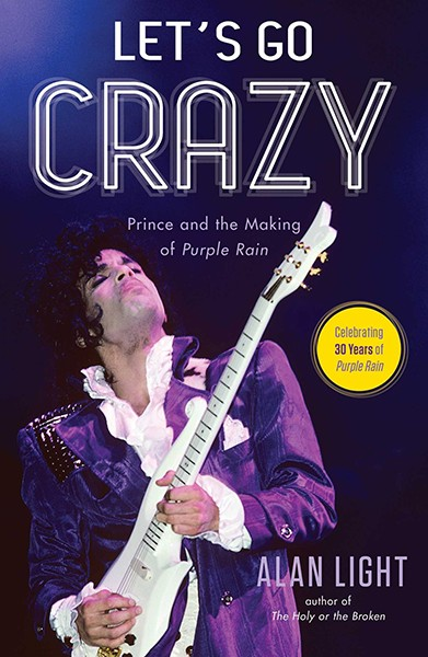 Let's Go Crazy: Prince and the making of Purple Rain by Alan Light