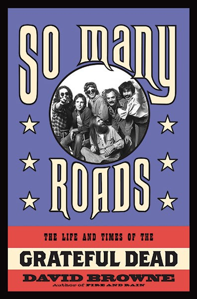 """""""So Many Roads: The Life and Times of the Grateful Dead"""" by David Browne (Da Capo Press)"""