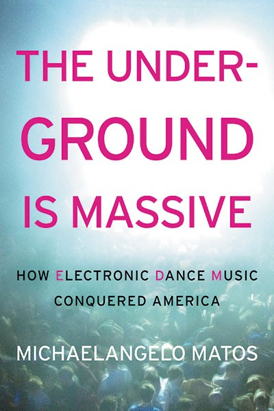 """""""The Underground Is Massive: How Electronic Dance Music Conquered America"""" by Michaelangelo Matos (Dey St.)"""